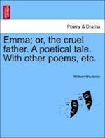 Emma; Or, the Cruel Father. a Poetical Tale. with Other Poems, Etc. af William MacLaren