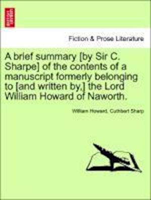 A Brief Summary [By Sir C. Sharpe] of the Contents of a Manuscript Formerly Belonging to [And Written By, ] the Lord William Howard of Naworth. af william Howard, Cuthbert Sharp