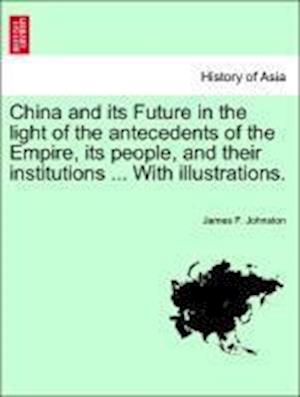 China and Its Future in the Light of the Antecedents of the Empire, Its People, and Their Institutions ... with Illustrations. af James F. Johnston