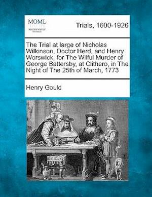 The Trial at Large of Nicholas Wilkinson, Doctor Herd, and Henry Worswick, for the Wilful Murder of George Battersby, at Clithero, in the Night of the af Henry Gould