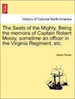 The Seats of the Mighty. Being the Memoirs of Captain Robert Moray, Sometime an Officer in the Virginia Regiment, Etc. af Gilbert Parker