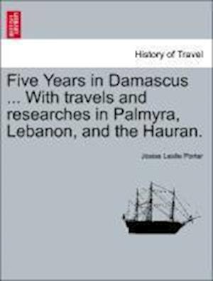 Five Years in Damascus ... with Travels and Researches in Palmyra, Lebanon, and the Hauran. Vol. II. Second Edition Revised. af Josias Leslie Porter