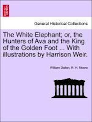 The White Elephant; Or, the Hunters of Ava and the King of the Golden Foot ... with Illustrations by Harrison Weir. af R H Moore, William Dalton