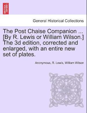 The Post Chaise Companion ... [By R. Lewis or William Wilson.] the 3D Edition, Corrected and Enlarged, with an Entire New Set of Plates. af R. Lewis, William Wilson, Anonymous