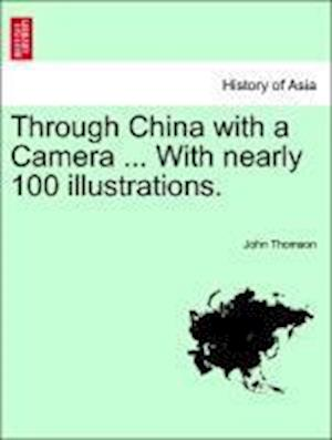 Through China with a Camera ... with Nearly 100 Illustrations. af John Thomson