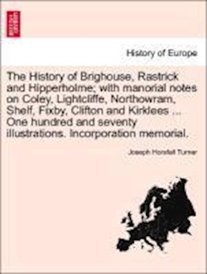 The History of Brighouse, Rastrick and Hipperholme; With Manorial Notes on Coley, Lightcliffe, Northowram, Shelf, Fixby, Clifton and Kirklees ... One Hundred and Seventy Illustrations. Incorporation Memorial. af Joseph Horsfall Turner