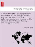 A   New Gazetteer; Or Topographical Dictionary of the British Islands and Narrow Seas; ... with a Reference Under Every Name to the Sheet of the Ordna af James a. Sharp