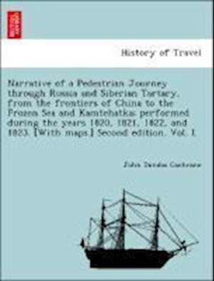 Narrative of a Pedestrian Journey Through Russia and Siberian Tartary, from the Frontiers of China to the Frozen Sea and Kamtchatka; Performed During the Years 1820, 1821, 1822, and 1823, Second Edition, Vol. I. af John Dundas Cochrane