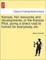 Kansas, Her Resources and Developments, or the Kansas Pilot, Giving a Direct Road to Homes for Everybody, Etc. af Wayne Griswold