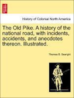 The Old Pike. a History of the National Road, with Incidents, Accidents, and Anecdotes Thereon. Illustrated. af Thomas B. Searight