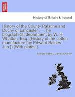 History of the County Palatine and Duchy of Lancaster ... the Biographical Department by W. R. Whatton, Esq. (History of the Cotton Manufacture [By Edward Baines Jun.]) [With Plates.] Vol. II af James Croston, Edward Baines