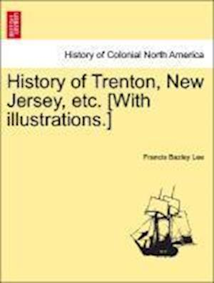 History of Trenton, New Jersey, Etc. [With Illustrations.] af Francis Bazley Lee