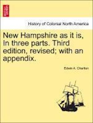 New Hampshire as It Is, in Three Parts. Third Edition, Revised; With an Appendix. af Edwin a. Charlton