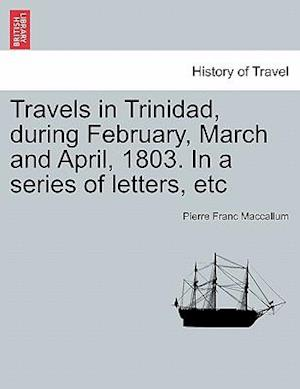 Travels in Trinidad, During February, March and April, 1803. in a Series of Letters, Etc af Pierre Franc MacCallum