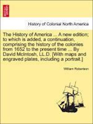 The History of America ... by David McIntosh, LL.D. [With Maps and Engraved Plates, Including a Portrait.] the Thirteenth Edition. Vol. III. af William Robertson