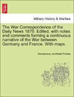 The War Correspondence of the Daily News 1870. Edited, with Notes and Comments Forming a Continuous Narrative of the War Between Germany and France. with Maps. af Archibald Forbes, Anonymous