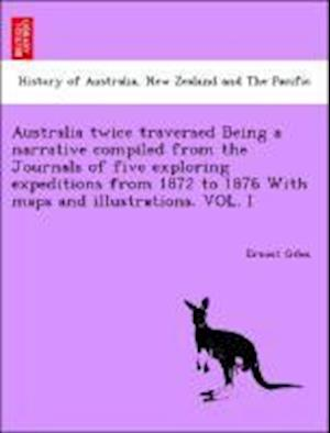 Australia Twice Traversed Being a Narrative Compiled from the Journals of Five Exploring Expeditions from 1872 to 1876 with Maps and Illustrations af Ernest Giles