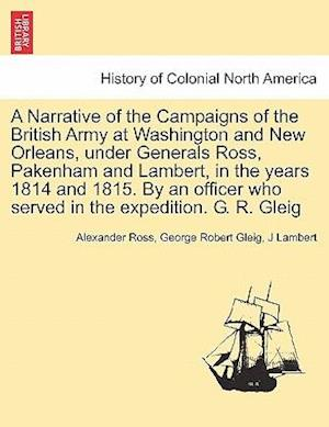 A Narrative of the Campaigns of the British Army at Washington and New Orleans, Under Generals Ross, Pakenham and Lambert, in the Years 1814 and 1815. by an Officer Who Served in the Expedition. G. R. Gleig af George Robert Gleig, Alexander Ross, J Lambert