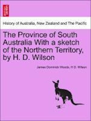 The Province of South Australia with a Sketch of the Northern Territory, by H. D. Wilson af James Dominick Woods, H D Wilson