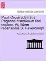 Pauli Orosii Adversus Paganos Historiarum Libri Septem. Ad Fidem Recensionis S. Havercampi af Paulus Orosius, Sigebertus Haverkamp