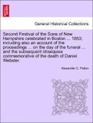 Second Festival of the Sons of New Hampshire Celebrated in Boston ... 1853; Including Also an Account of the Proceedings ... on the Day of the Funeral af Alexander C. Felton