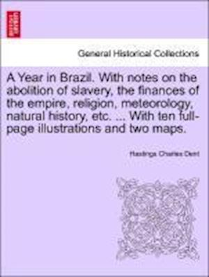 A   Year in Brazil. with Notes on the Abolition of Slavery, the Finances of the Empire, Religion, Meteorology, Natural History, Etc. ... with Ten Full af Hastings Charles Dent