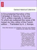 A   Circumstantial Narrative of the Campaign in Saxony, in the Year 1813; Written Originally in German ... to Which Are Subjoined the Notes of M. Aube af Franc Ois Jean Philibe Aubert De Vitry, Ernst Otto Innocenz Von Odeleben, Alfred John Kempe