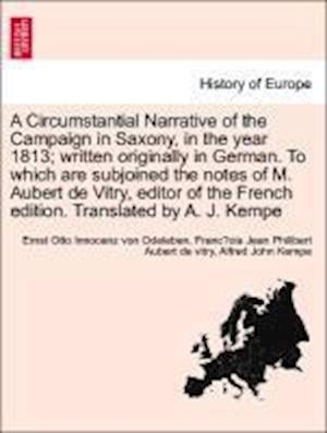 A   Circumstantial Narrative of the Campaign in Saxony, in the Year 1813; Written Originally in German. to Which Are Subjoined the Notes of M. Aubert af Alfred John Kempe, Ernst Otto Innocenz Von Odeleben, Franc??ois Jean Philibe Aubert De Vitry