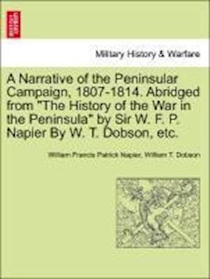 A Narrative of the Peninsular Campaign, 1807-1814. Abridged from the History of the War in the Peninsula by Sir W. F. P. Napier by W. T. Dobson, Etc. af William Francis Patrick Napier, William T Dobson