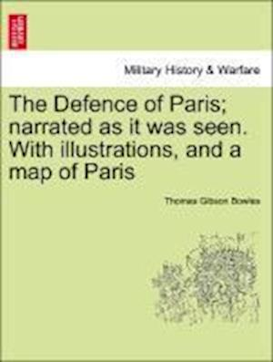 The Defence of Paris; Narrated as It Was Seen. with Illustrations, and a Map of Paris af Thomas Gibson Bowles