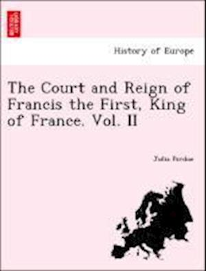 The Court and Reign of Francis the First, King of France. Vol. II af Julia Pardoe