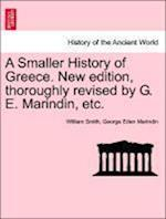 A Smaller History of Greece. New Edition, Thoroughly Revised by G. E. Marindin, Etc. af George Eden Marindin, William Smith