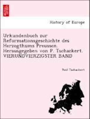 Urkundenbuch Zur Reformationsgeschichte Des Herzogthums Preussen. Herausgegeben Von P. Tschackert. Vierundvierzigster Band af Paul Tschackert