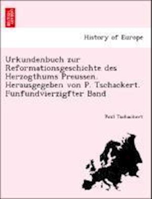 Urkundenbuch Zur Reformationsgeschichte Des Herzogthums Preussen. Herausgegeben Von P. Tschackert. Funfundvierzigfter Band af Paul Tschackert