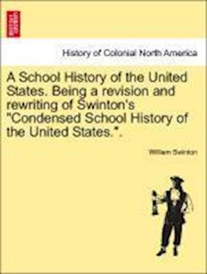 A School History of the United States. Being a Revision and Rewriting of Swinton's Condensed School History of the United States.. af William Swinton
