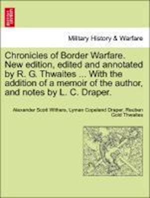 Chronicles of Border Warfare. New Edition, Edited and Annotated by R. G. Thwaites ... with the Addition of a Memoir of the Author, and Notes by L. C. Draper. af Lyman C Draper, Reuben Gold Thwaites, Alexander Scott Withers