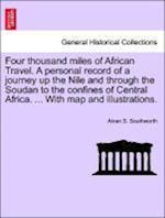 Four Thousand Miles of African Travel. a Personal Record of a Journey Up the Nile and Through the Soudan to the Confines of Central Africa. ... with M af Alvan S. Southworth