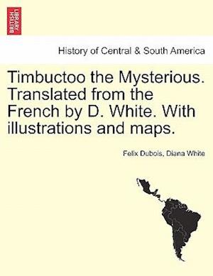 Timbuctoo the Mysterious. Translated from the French by D. White. with Illustrations and Maps. af Felix Dubois, Diana White