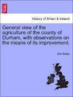 General View of the Agriculture of the County of Durham, with Observations on the Means of Its Improvement. af John Bailey