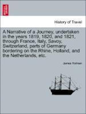 A Narrative of a Journey, Undertaken in the Years 1819, 1820, and 1821, Through France, Italy, Savoy, Switzerland, Parts of Germany Bordering on the Rhine, Holland, and the Netherlands, Etc. af James Holman