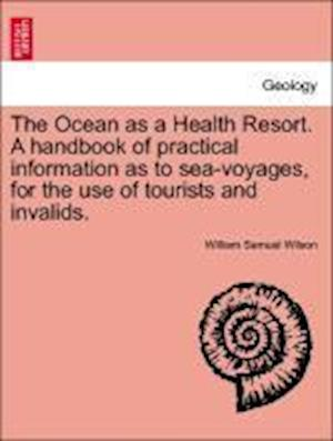 The Ocean as a Health Resort. a Handbook of Practical Information as to Sea-Voyages, for the Use of Tourists and Invalids. af William Samuel Wilson