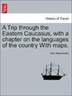 A Trip Through the Eastern Caucasus, with a Chapter on the Languages of the Country with Maps. af John Abercromby