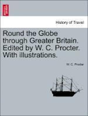 Round the Globe Through Greater Britain. Edited by W. C. Procter. with Illustrations. af W. C. Procter