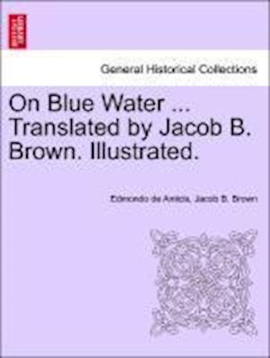 On Blue Water ... Translated by Jacob B. Brown. Illustrated. af Jacob B Brown, Edmondo De Amicis