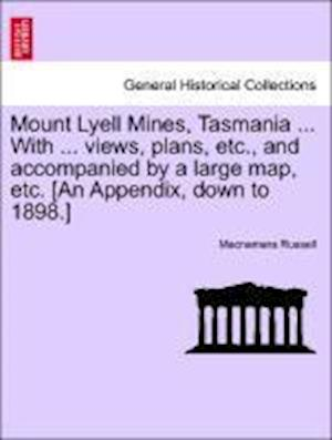 Mount Lyell Mines, Tasmania ... with ... Views, Plans, Etc., and Accompanied by a Large Map, Etc. [An Appendix, Down to 1898.] af MacNamara Russell