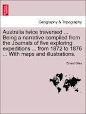 Australia Twice Traversed ... Being a Narrative Compiled from the Journals of Five Exploring Expeditions ... from 1872 to 1876 ... with Maps and Illustrations. Vol. II. af Ernest Giles
