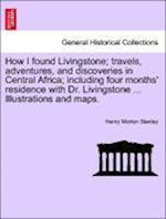 How I Found Livingstone; Travels, Adventures, and Discoveries in Central Africa; Including Four Months' Residence with Dr. Livingstone ... Illustrations and Maps.Vol.I af Henry Morton Stanley