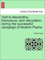 Visit to Alexandria, Damascus, and Jerusalem; During the Successful Campaign of Ibrahim Pasha. af Edward Hogg