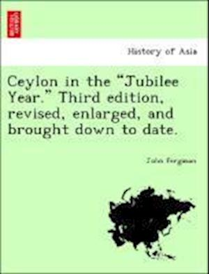 Ceylon in the Jubilee Year. Third Edition, Revised, Enlarged, and Brought Down to Date. af John Ferguson