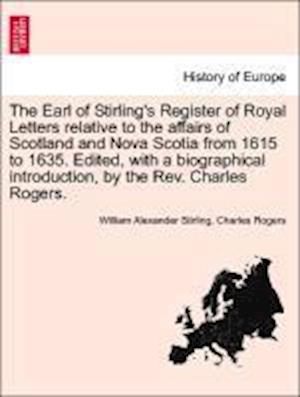 The Earl of Stirling's Register of Royal Letters Relative to the Affairs of Scotland and Nova Scotia from 1615 to 1635. Edited, with a Biographical Introduction, by the REV. Charles Rogers. Vol. II af William Alexander Stirling, Charles Rogers